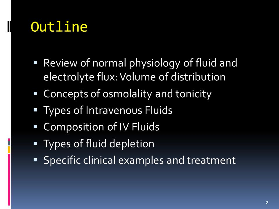 Outline  Review of normal physiology of fluid and electrolyte flux: Volume of distribution  Concepts of osmolality and tonicity  Types of Intraveno