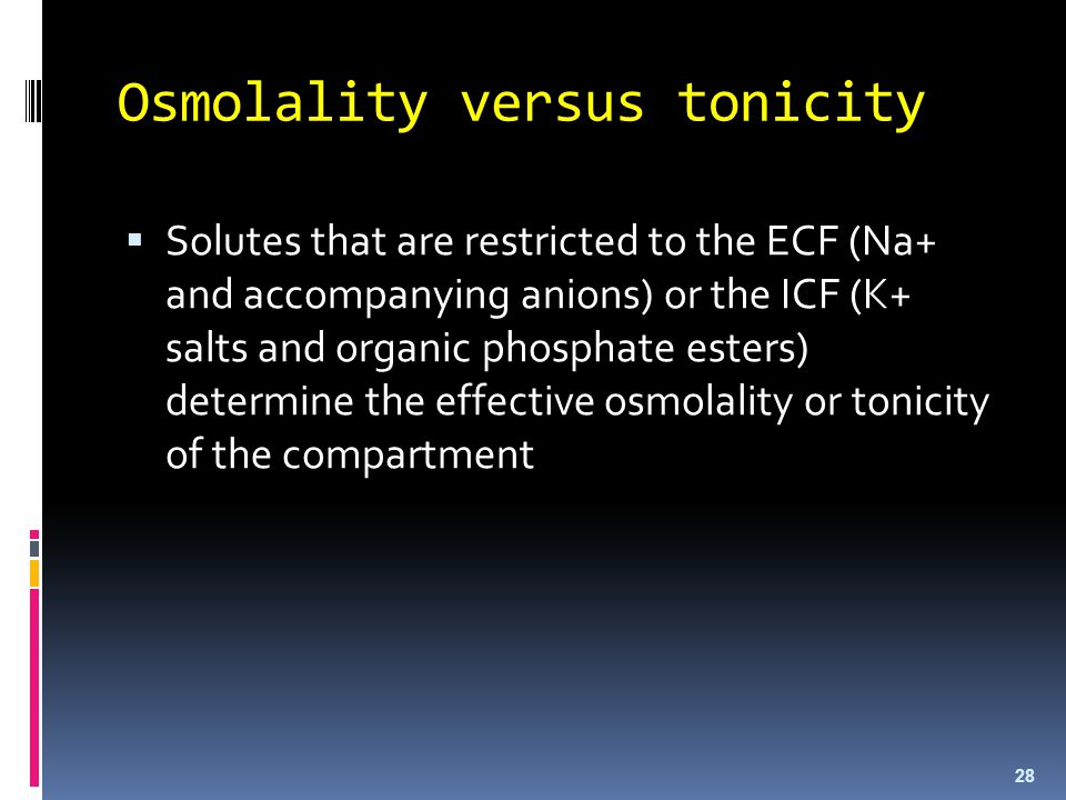 Osmolality versus tonicity  Solutes that are restricted to the ECF (Na+ and accompanying anions) or the ICF (K+ salts and organic phosphate esters) d