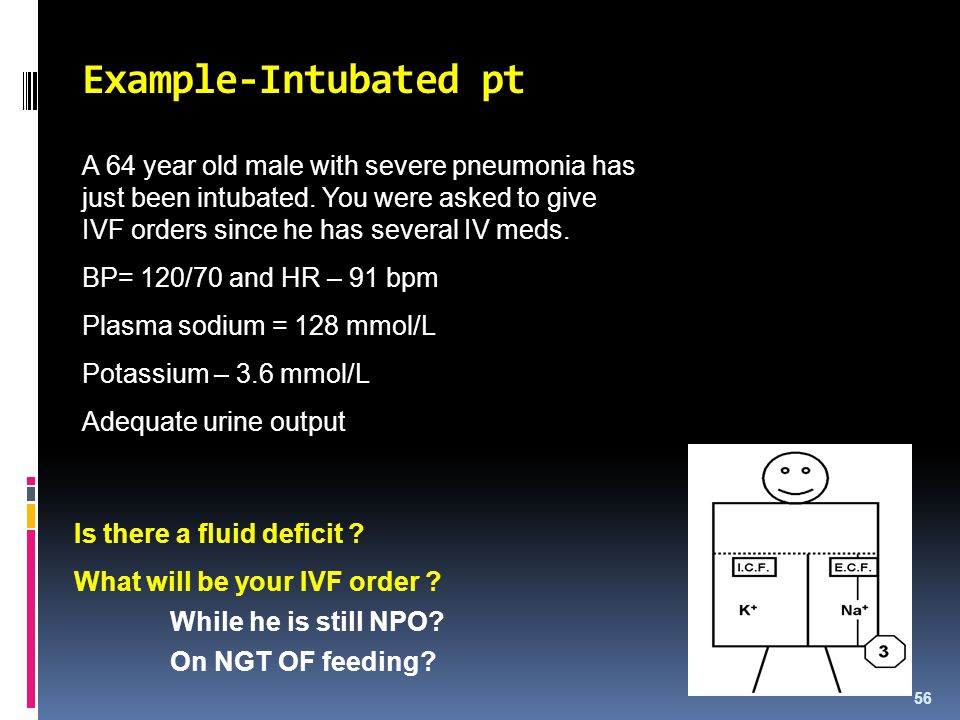 Example-Intubated pt A 64 year old male with severe pneumonia has just been intubated. You were asked to give IVF orders since he has several IV meds.