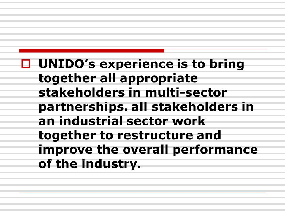  UNIDO's experience is to bring together all appropriate stakeholders in multi-sector partnerships. all stakeholders in an industrial sector work tog