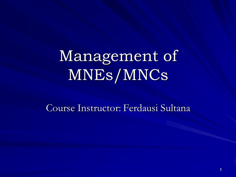 1 Management of MNEs/MNCs Course Instructor: Ferdausi Sultana