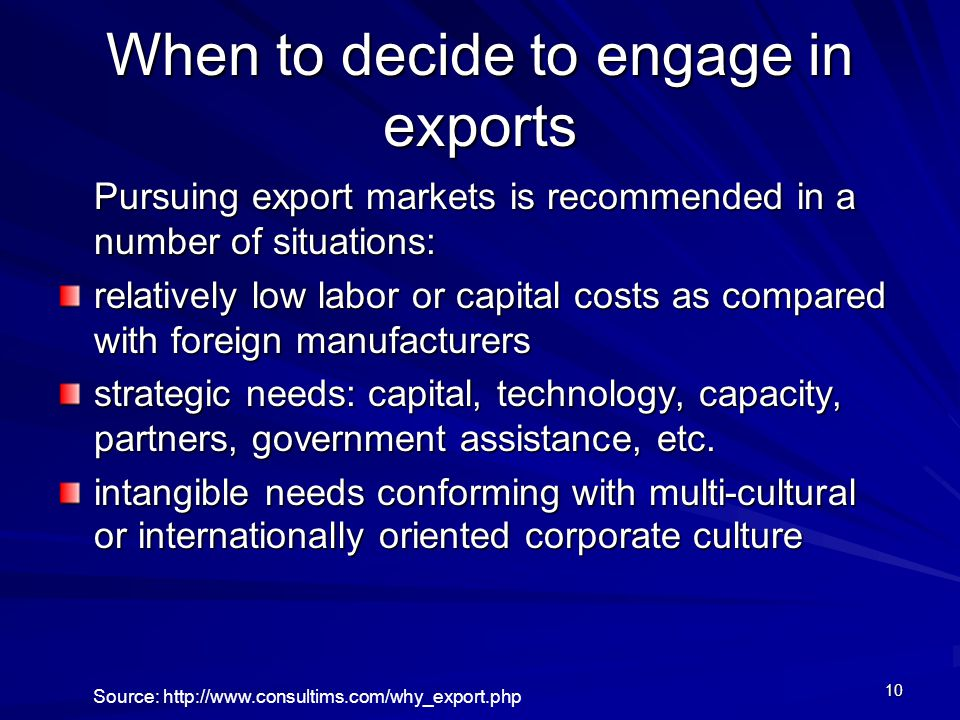 10 When to decide to engage in exports Pursuing export markets is recommended in a number of situations: relatively low labor or capital costs as compared with foreign manufacturers strategic needs: capital, technology, capacity, partners, government assistance, etc.