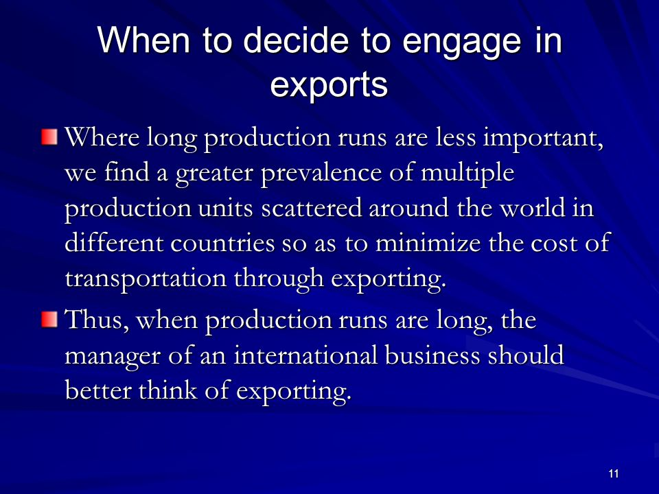 11 When to decide to engage in exports Where long production runs are less important, we find a greater prevalence of multiple production units scattered around the world in different countries so as to minimize the cost of transportation through exporting.
