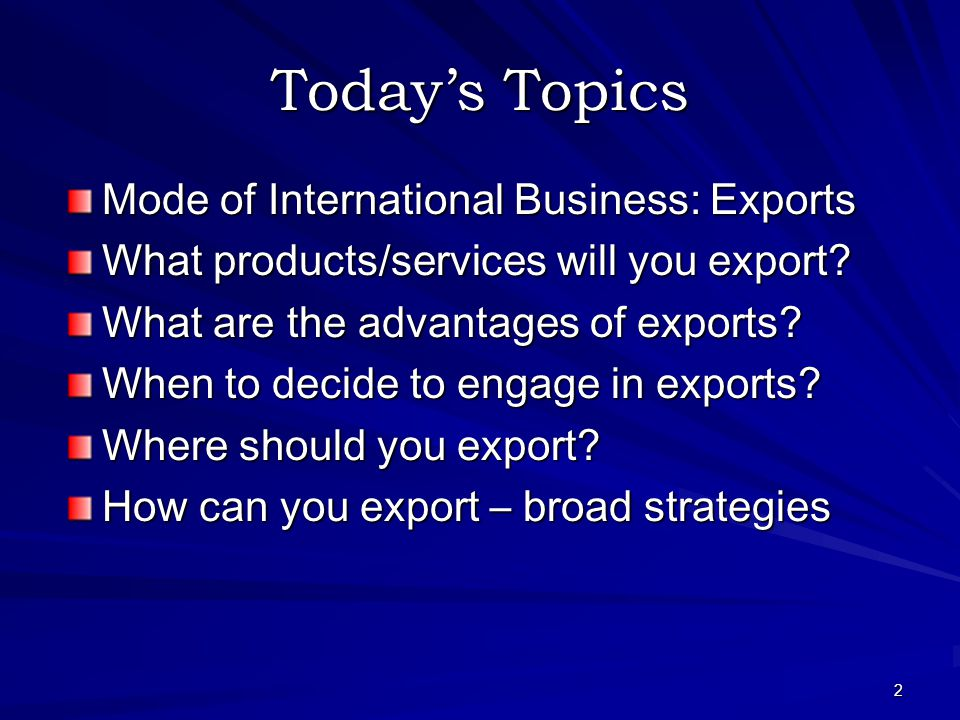2 Today's Topics Mode of International Business: Exports What products/services will you export.