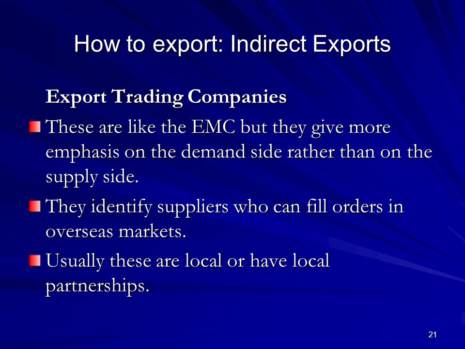 21 How to export: Indirect Exports Export Trading Companies These are like the EMC but they give more emphasis on the demand side rather than on the supply side.