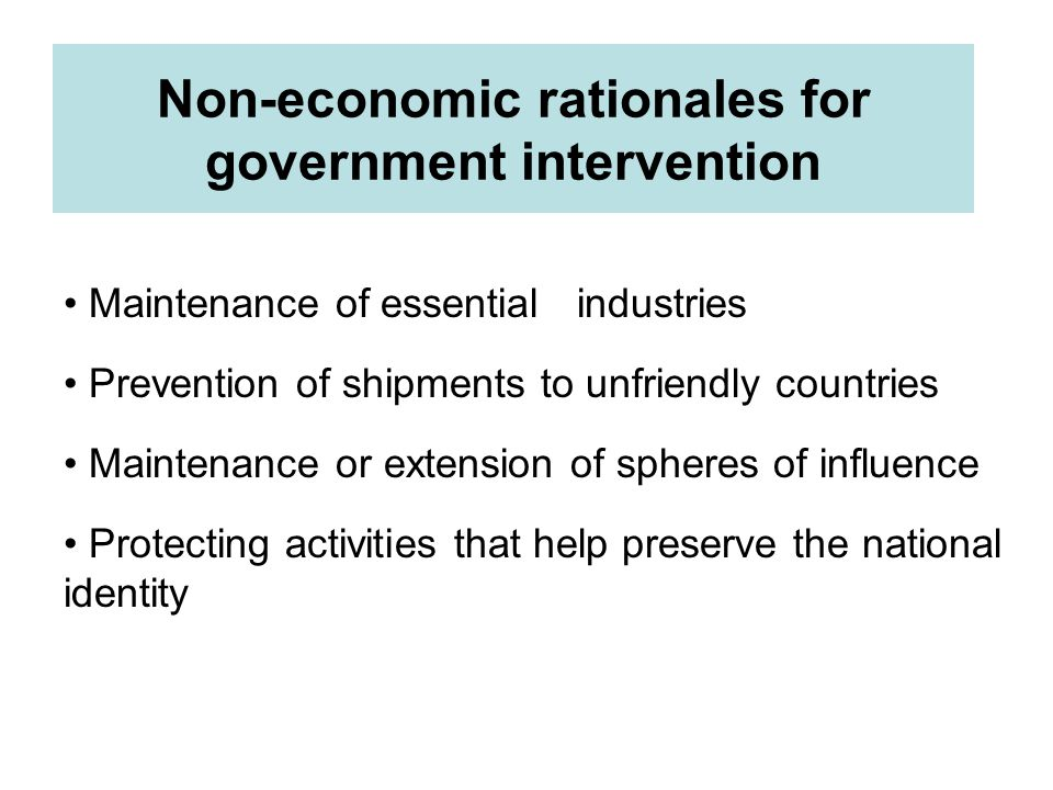 Non-economic rationales for government intervention Maintenance of essential industries Prevention of shipments to unfriendly countries Maintenance or