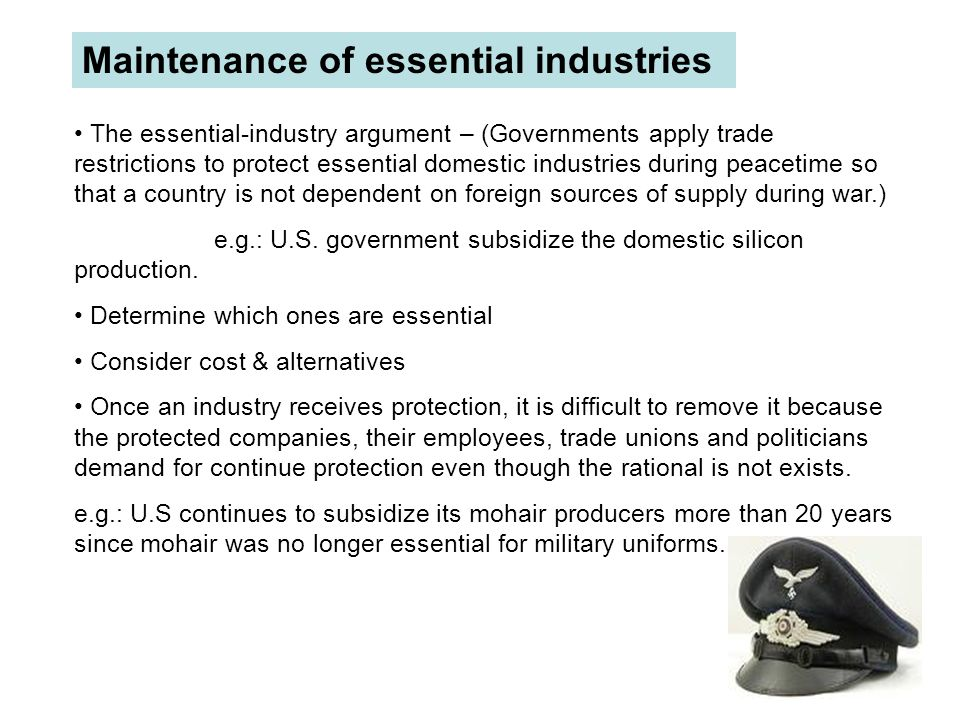 Maintenance of essential industries The essential-industry argument – (Governments apply trade restrictions to protect essential domestic industries d