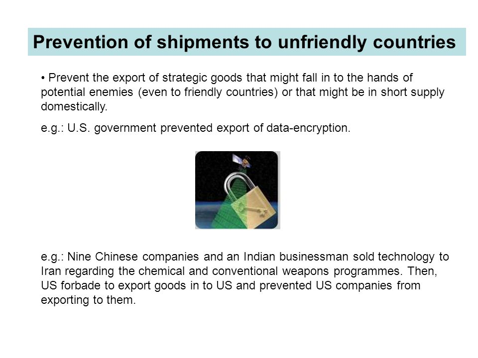 Prevention of shipments to unfriendly countries Prevent the export of strategic goods that might fall in to the hands of potential enemies (even to fr