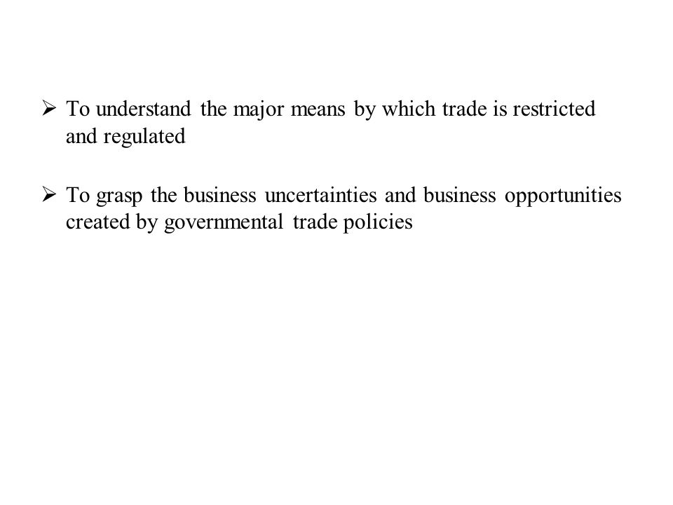  To understand the major means by which trade is restricted and regulated  To grasp the business uncertainties and business opportunities created by