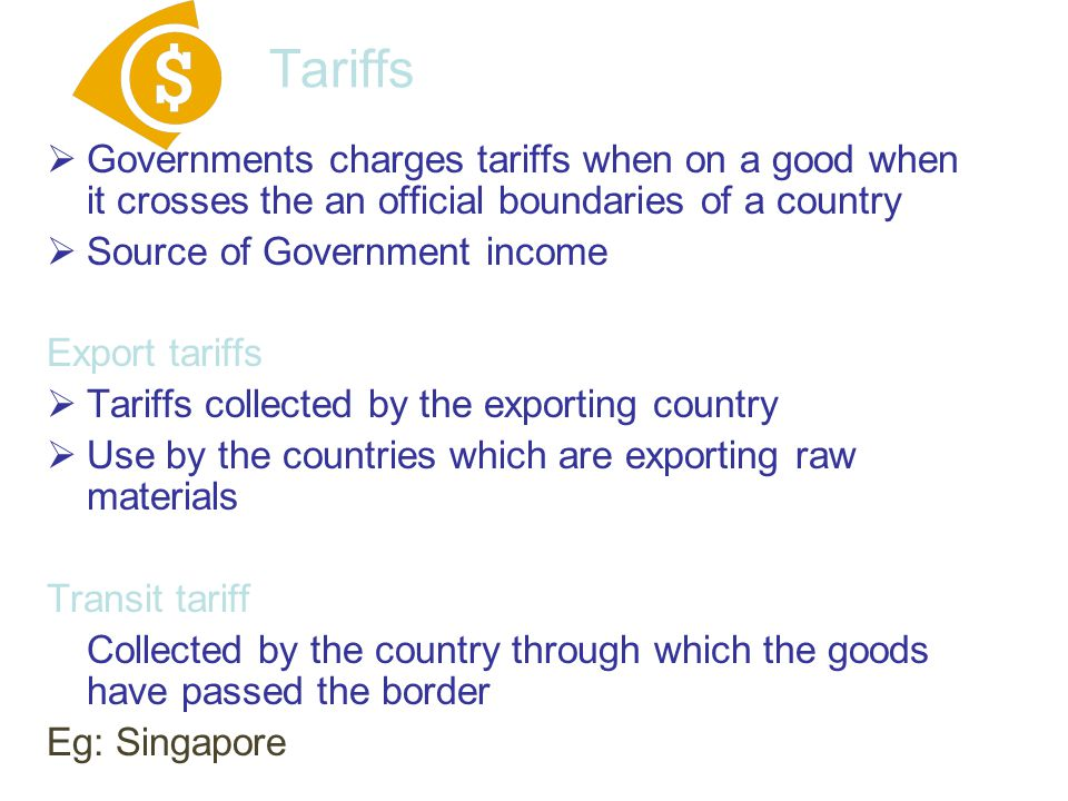 Tariffs  Governments charges tariffs when on a good when it crosses the an official boundaries of a country  Source of Government income Export tari