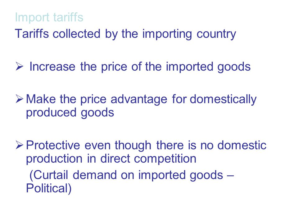 Import tariffs Tariffs collected by the importing country  Increase the price of the imported goods  Make the price advantage for domestically produ