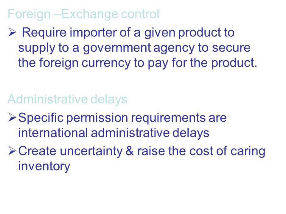Foreign –Exchange control  Require importer of a given product to supply to a government agency to secure the foreign currency to pay for the product