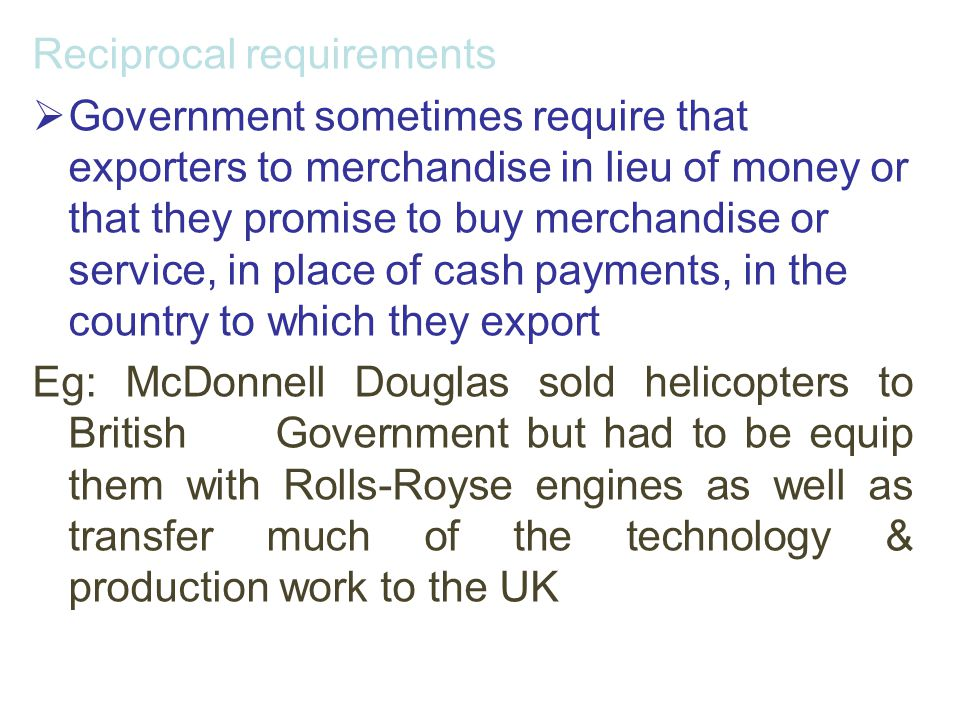 Reciprocal requirements  Government sometimes require that exporters to merchandise in lieu of money or that they promise to buy merchandise or servi