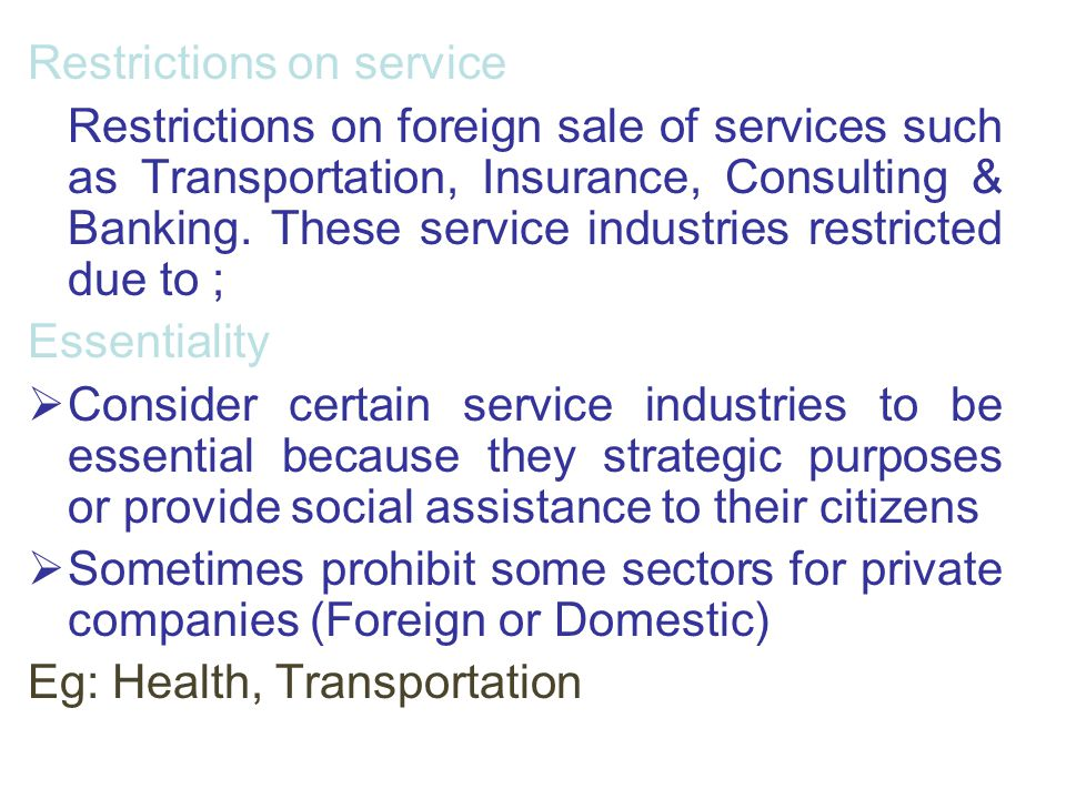 Restrictions on service Restrictions on foreign sale of services such as Transportation, Insurance, Consulting & Banking. These service industries res