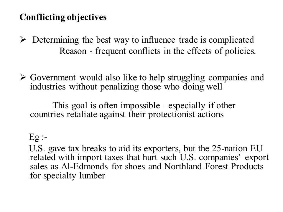 Conflicting objectives  Determining the best way to influence trade is complicated Reason - frequent conflicts in the effects of policies.  Governme