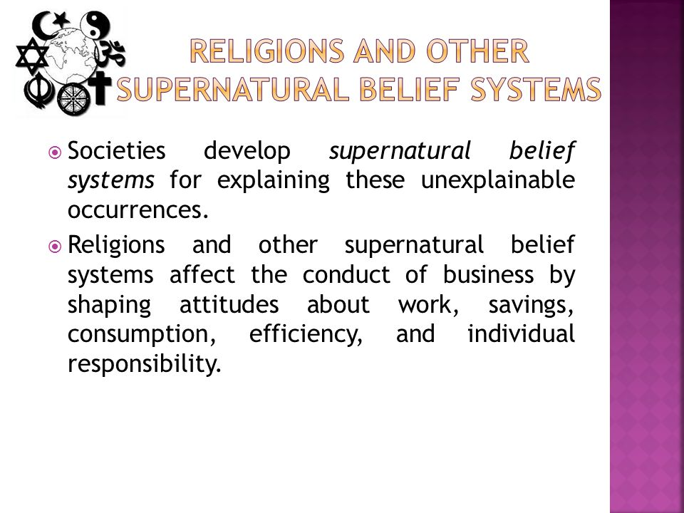 Societies develop supernatural belief systems for explaining these unexplainable occurrences.  Religions and other supernatural belief systems affe