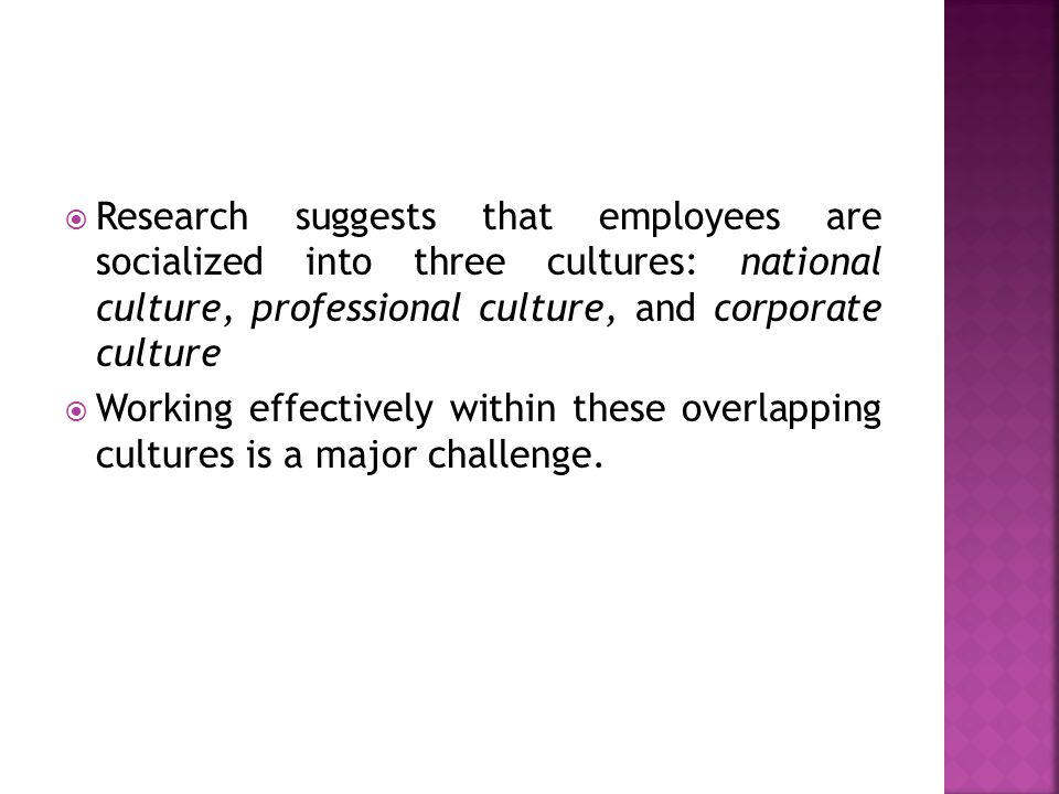  Research suggests that employees are socialized into three cultures: national culture, professional culture, and corporate culture  Working effecti
