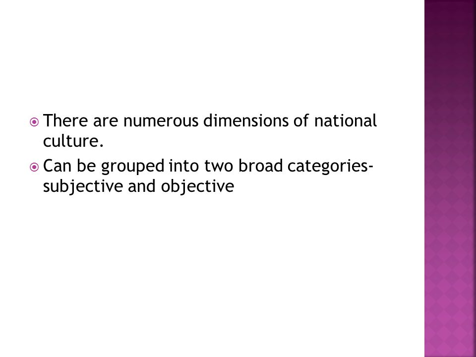  There are numerous dimensions of national culture.  Can be grouped into two broad categories- subjective and objective