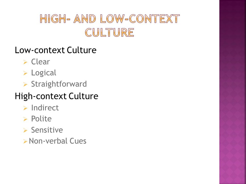 Low-context Culture  Clear  Logical  Straightforward High-context Culture  Indirect  Polite  Sensitive  Non-verbal Cues