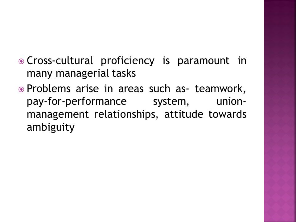  Cross-cultural proficiency is paramount in many managerial tasks  Problems arise in areas such as- teamwork, pay-for-performance system, union- man