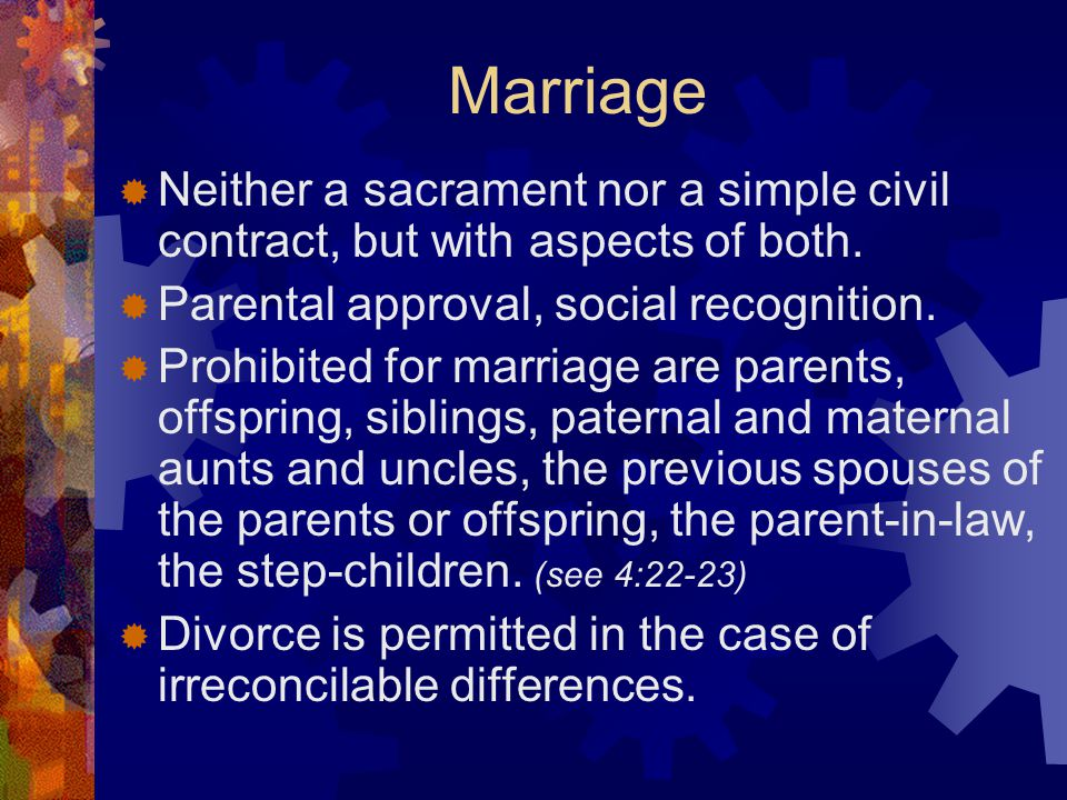 Marriage  Neither a sacrament nor a simple civil contract, but with aspects of both.  Parental approval, social recognition.  Prohibited for marria