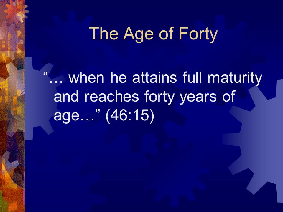 "The Age of Forty ""… when he attains full maturity and reaches forty years of age…"" (46:15)"