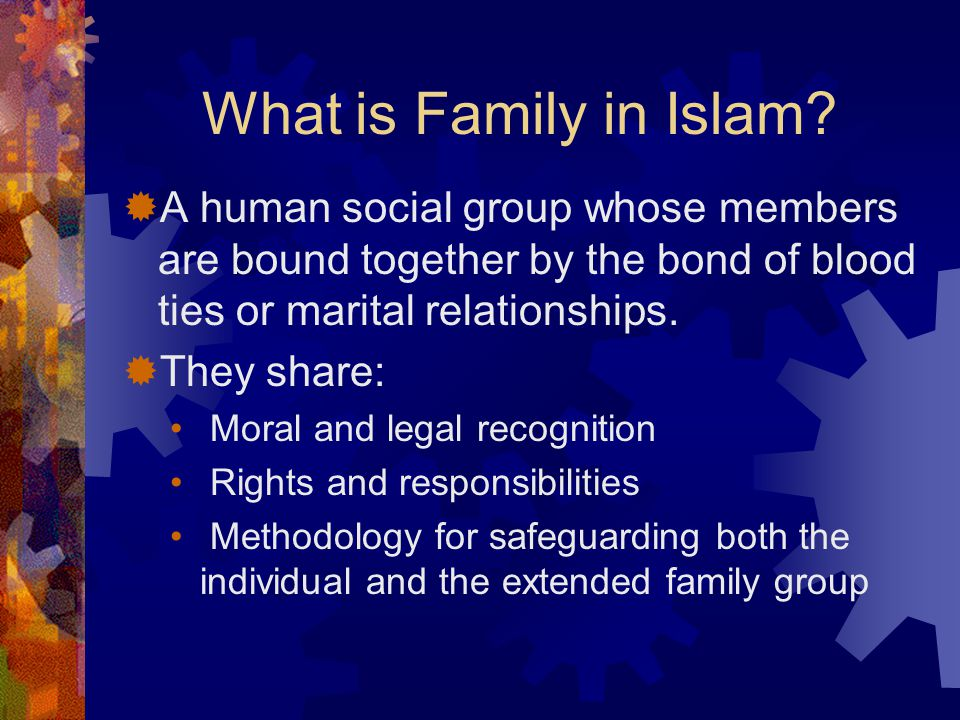 What is Family in Islam?  A human social group whose members are bound together by the bond of blood ties or marital relationships.  They share: Mor