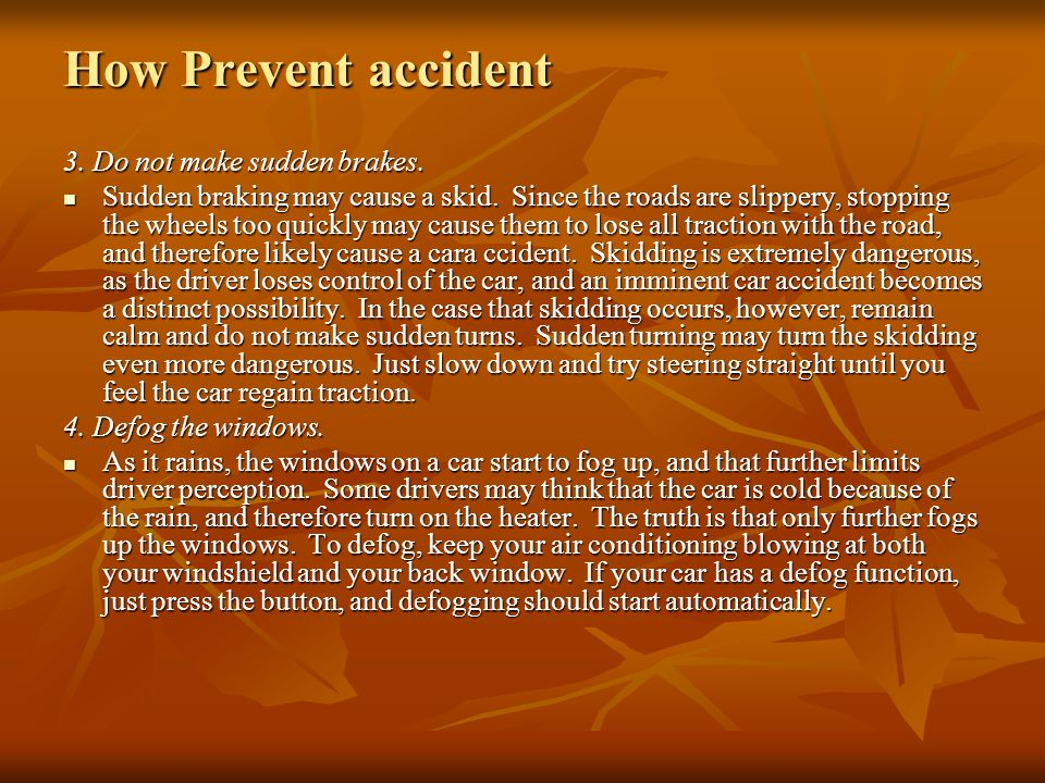 How Prevent accident 1. Drive slower. This may seem like an obvious tip, but it is a very important one. Rainwater causes the grease and oil, that hav