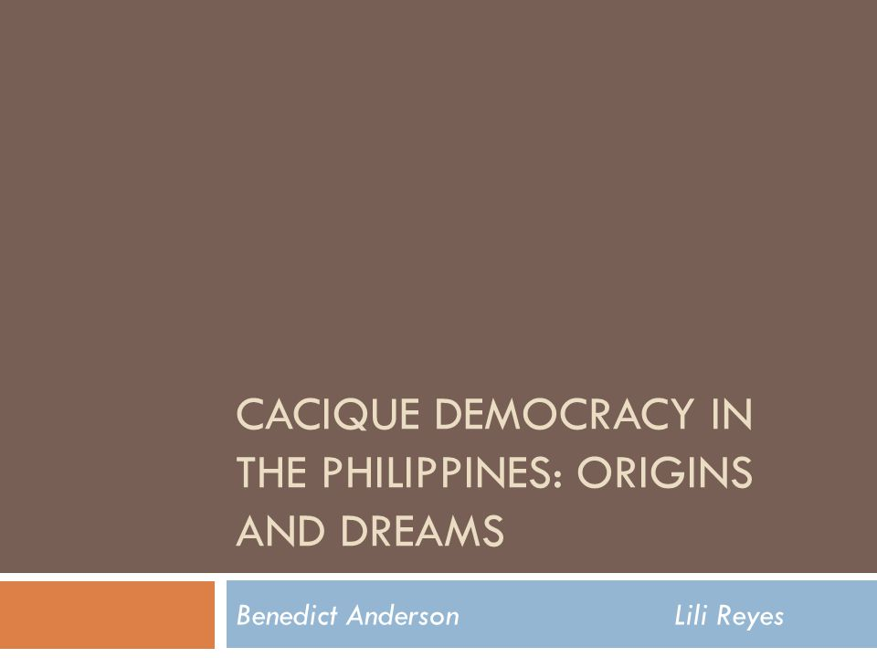 CACIQUE DEMOCRACY IN THE PHILIPPINES: ORIGINS AND DREAMS Benedict AndersonLili Reyes