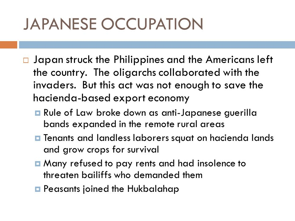 JAPANESE OCCUPATION  Japan struck the Philippines and the Americans left the country. The oligarchs collaborated with the invaders. But this act was