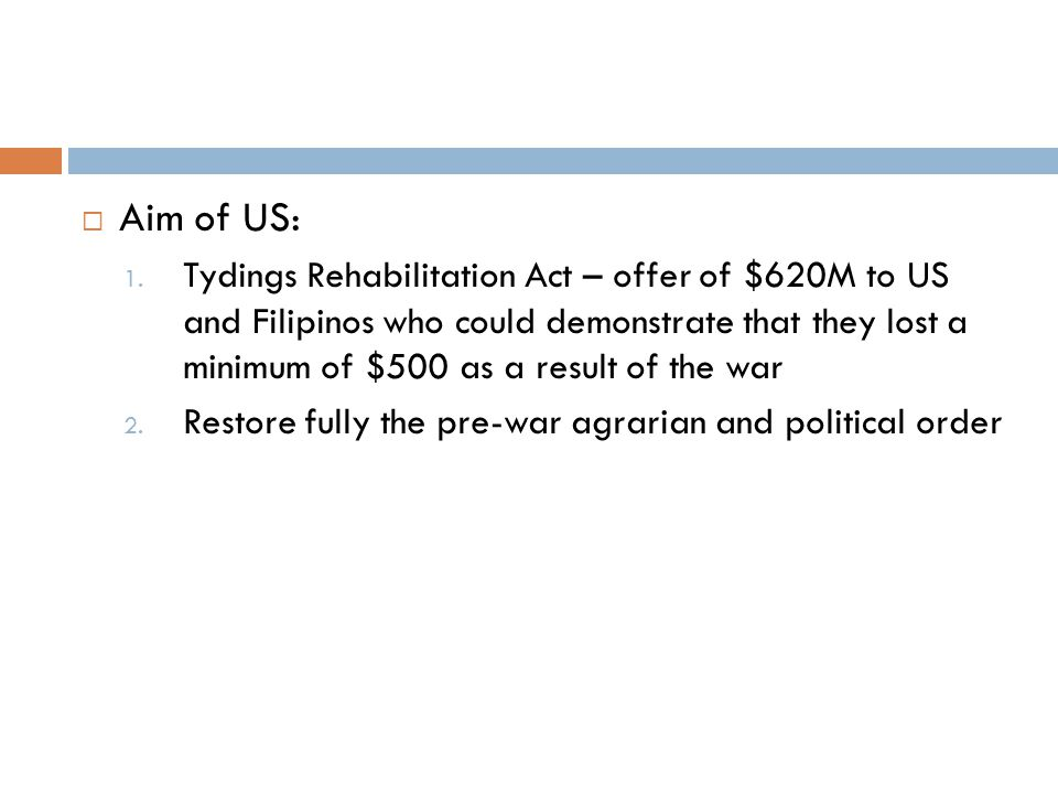  Aim of US: 1. Tydings Rehabilitation Act – offer of $620M to US and Filipinos who could demonstrate that they lost a minimum of $500 as a result of