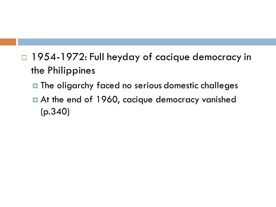  1954-1972: Full heyday of cacique democracy in the Philippines  The oligarchy faced no serious domestic challeges  At the end of 1960, cacique democracy vanished (p.340)
