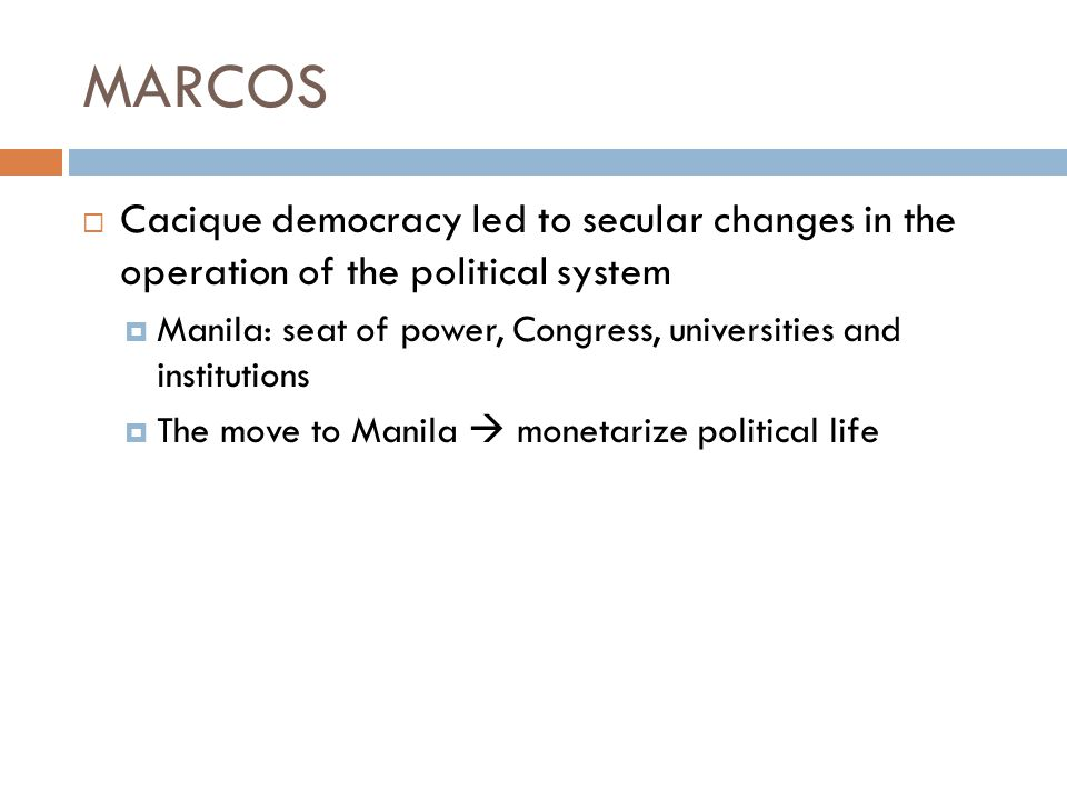 MARCOS  Cacique democracy led to secular changes in the operation of the political system  Manila: seat of power, Congress, universities and institu