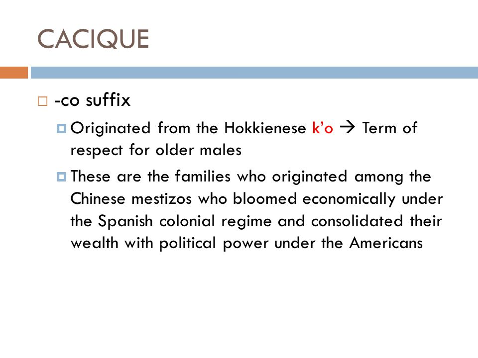 CACIQUE  -co suffix  Originated from the Hokkienese k'o  Term of respect for older males  These are the families who originated among the Chinese mestizos who bloomed economically under the Spanish colonial regime and consolidated their wealth with political power under the Americans