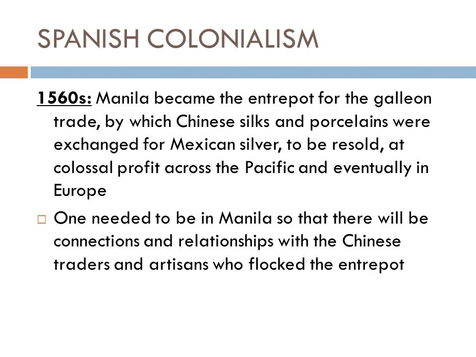 SPANISH COLONIALISM 1560s: Manila became the entrepot for the galleon trade, by which Chinese silks and porcelains were exchanged for Mexican silver,
