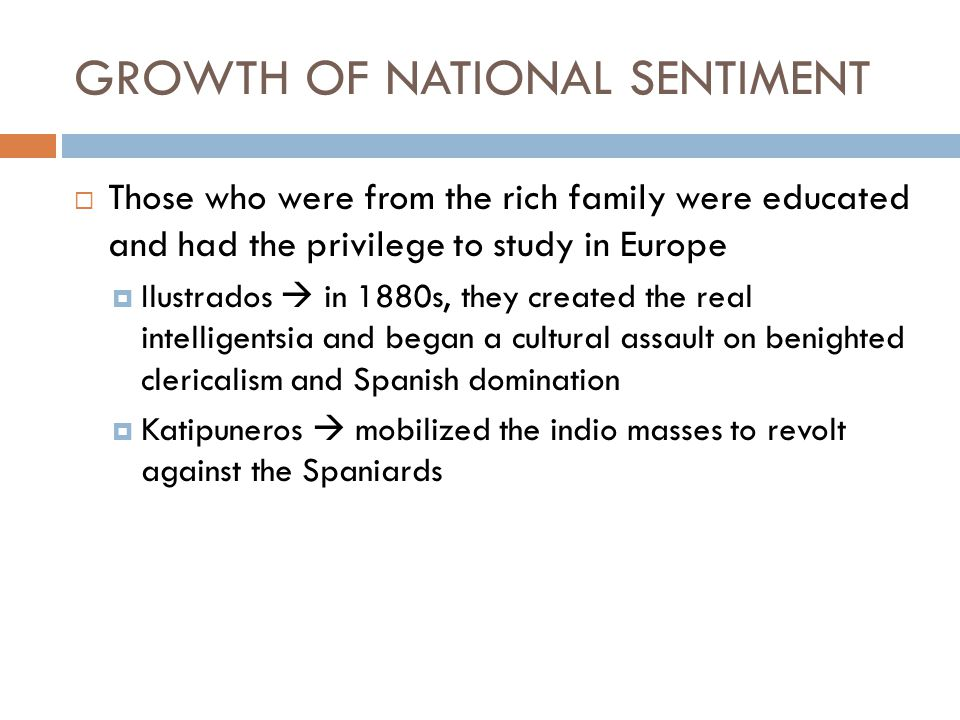 GROWTH OF NATIONAL SENTIMENT  Those who were from the rich family were educated and had the privilege to study in Europe  Ilustrados  in 1880s, the