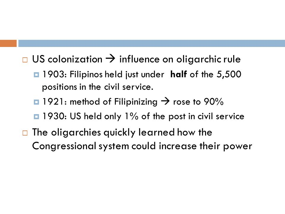  US colonization  influence on oligarchic rule  1903: Filipinos held just under half of the 5,500 positions in the civil service.  1921: method of