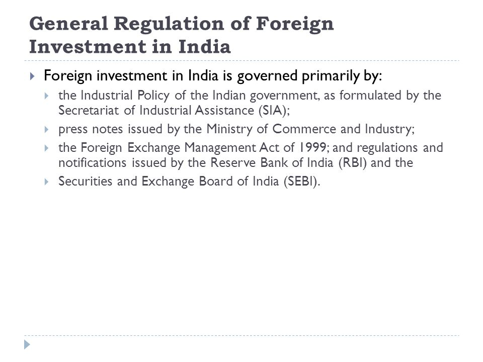 General Regulation of Foreign Investment in India  Foreign investment in India is governed primarily by:  the Industrial Policy of the Indian govern
