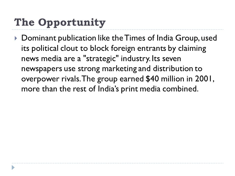 The Opportunity  Dominant publication like the Times of India Group, used its political clout to block foreign entrants by claiming news media are a