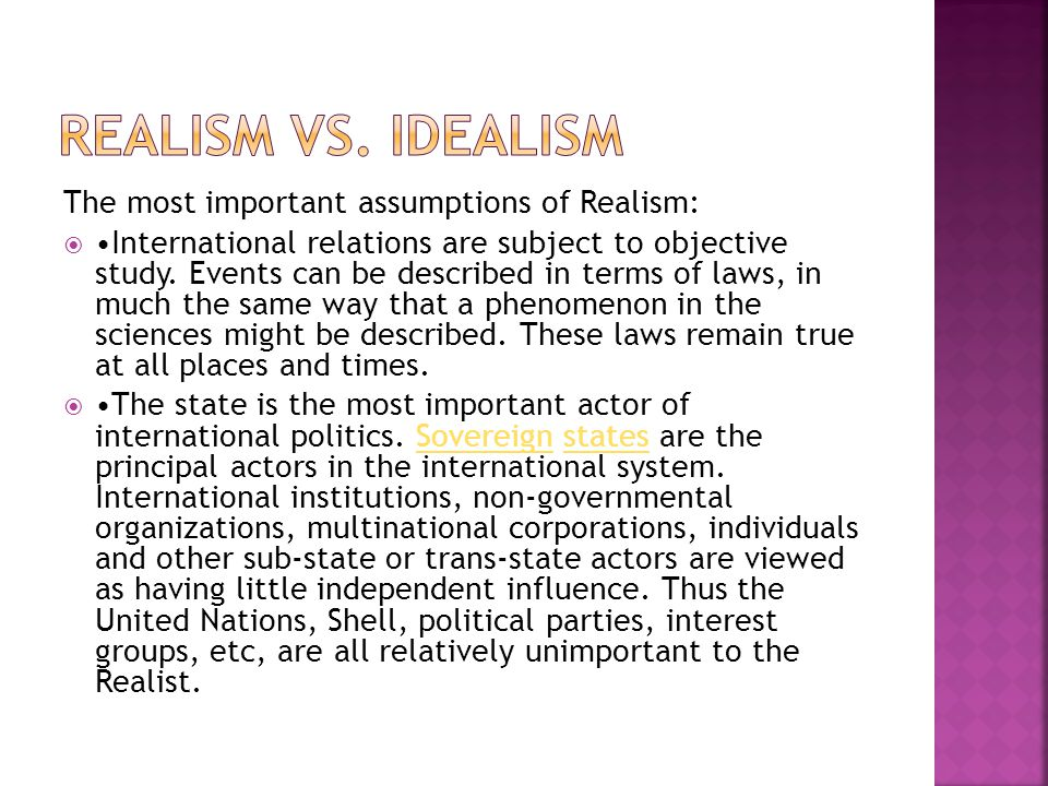 The most important assumptions of Realism:  International relations are subject to objective study. Events can be described in terms of laws, in much