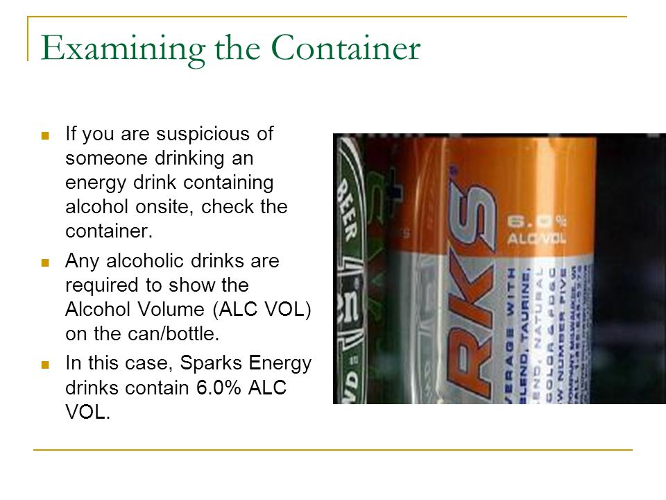 Examining the Container If you are suspicious of someone drinking an energy drink containing alcohol onsite, check the container.