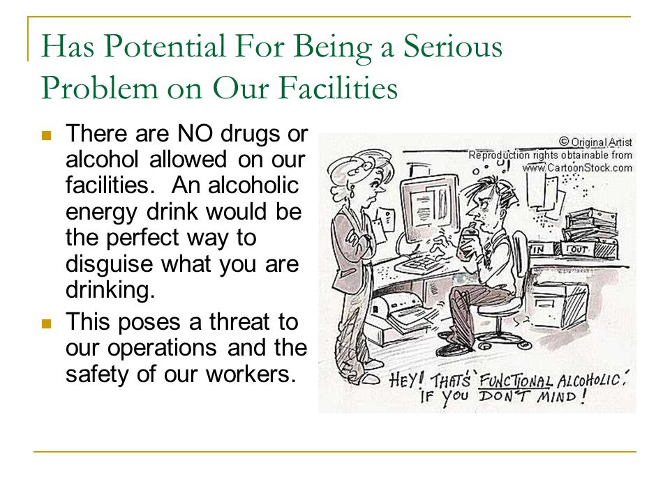 Has Potential For Being a Serious Problem on Our Facilities There are NO drugs or alcohol allowed on our facilities.