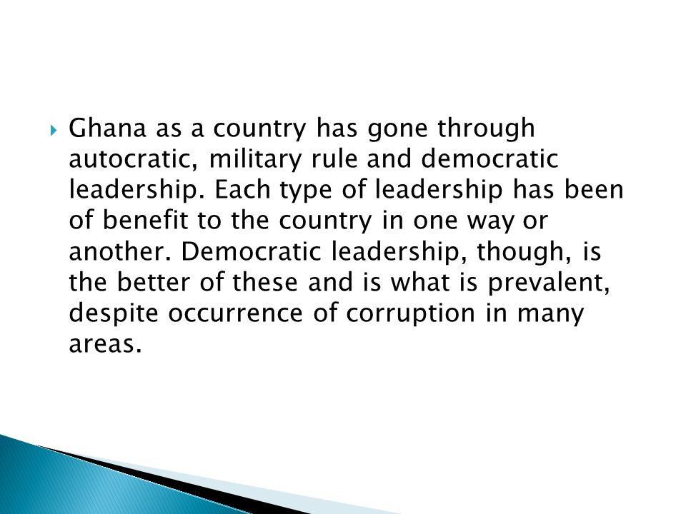  Ghana as a country has gone through autocratic, military rule and democratic leadership.