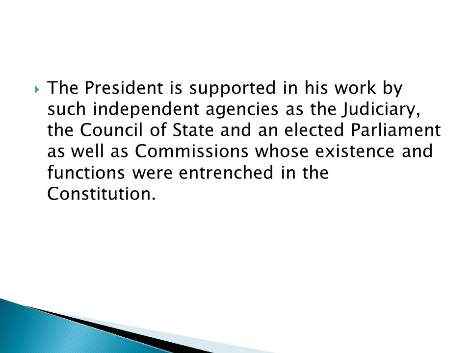  The President is supported in his work by such independent agencies as the Judiciary, the Council of State and an elected Parliament as well as Commissions whose existence and functions were entrenched in the Constitution.