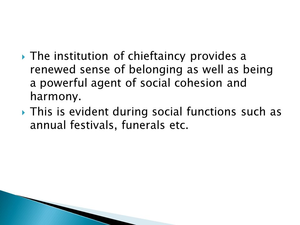  The institution of chieftaincy provides a renewed sense of belonging as well as being a powerful agent of social cohesion and harmony.