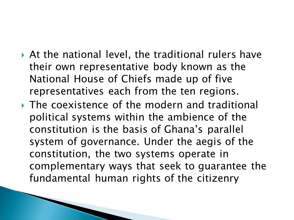  At the national level, the traditional rulers have their own representative body known as the National House of Chiefs made up of five representatives each from the ten regions.
