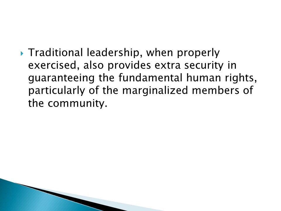  Traditional leadership, when properly exercised, also provides extra security in guaranteeing the fundamental human rights, particularly of the marginalized members of the community.