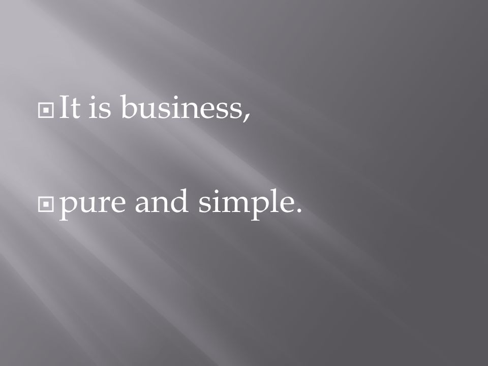 It is business,  pure and simple.
