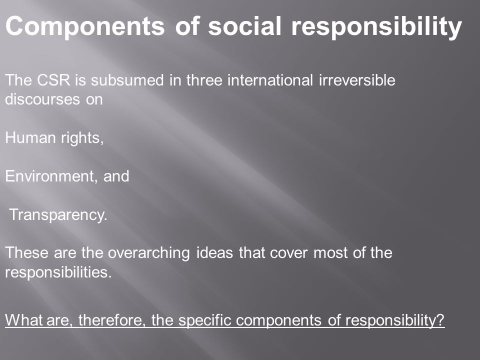 Components of social responsibility The CSR is subsumed in three international irreversible discourses on Human rights, Environment, and Transparency.