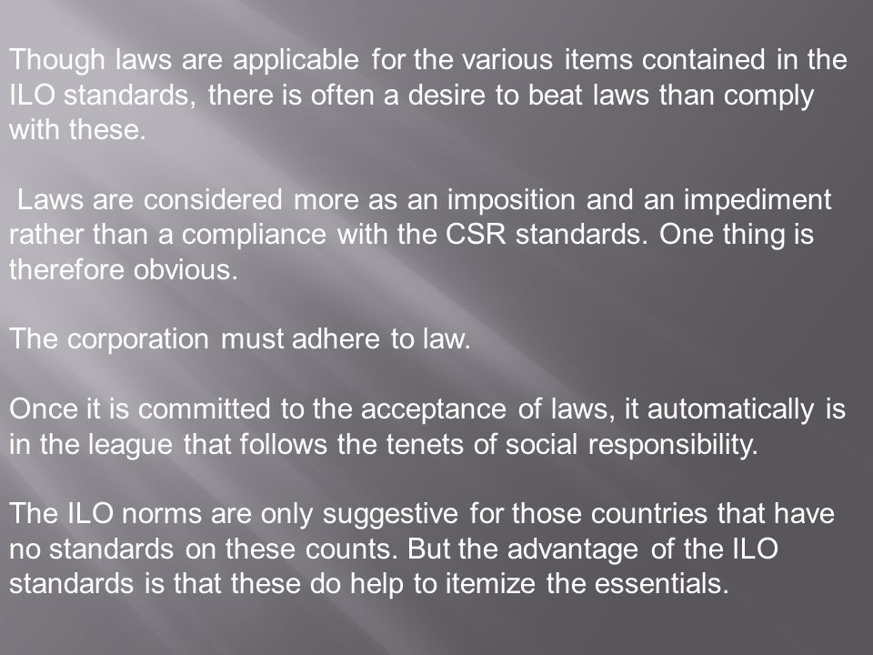 Though laws are applicable for the various items contained in the ILO standards, there is often a desire to beat laws than comply with these.